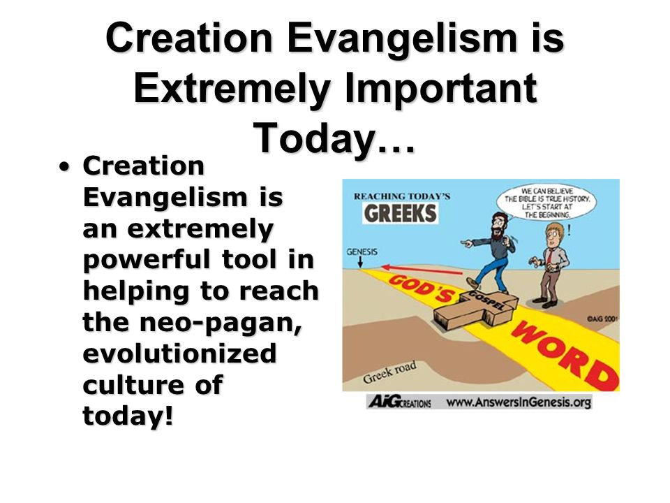 Creation Evangelism is Extremely Important Today… Creation Evangelism is an extremely powerful tool in helping to reach the neo-pagan, evolutionized c