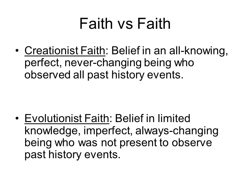 Faith vs Faith Creationist Faith: Belief in an all-knowing, perfect, never-changing being who observed all past history events. Evolutionist Faith: Be