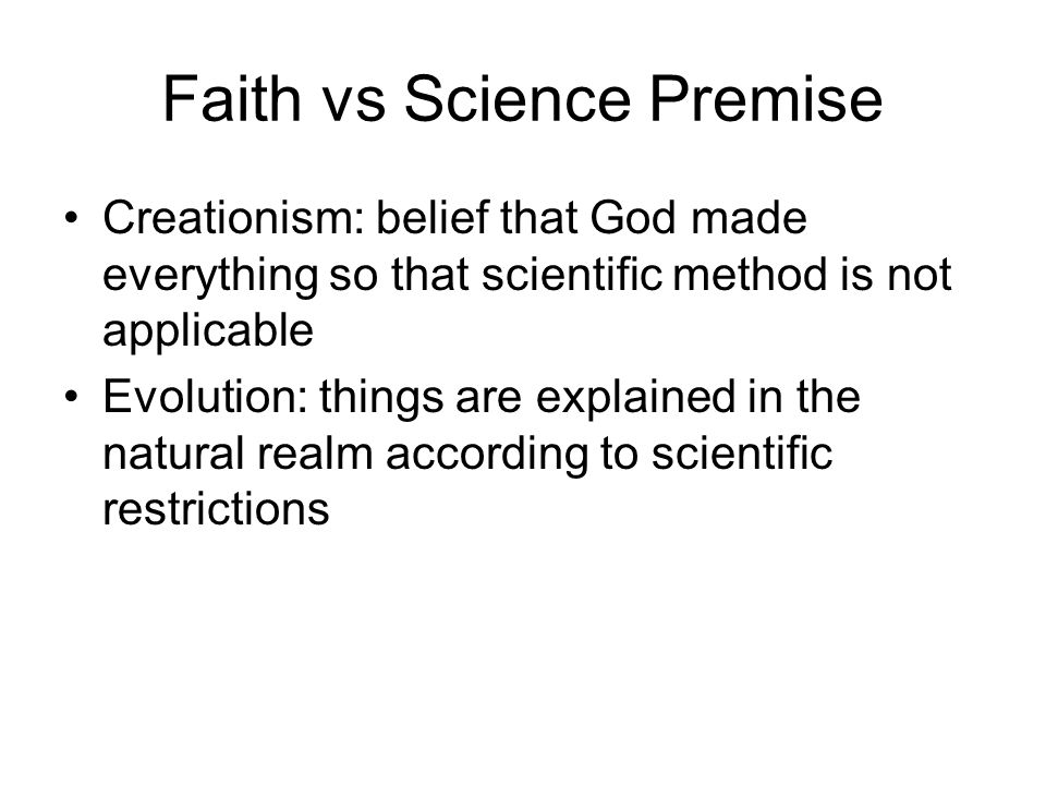 Faith vs Science Premise Creationism: belief that God made everything so that scientific method is not applicable Evolution: things are explained in t
