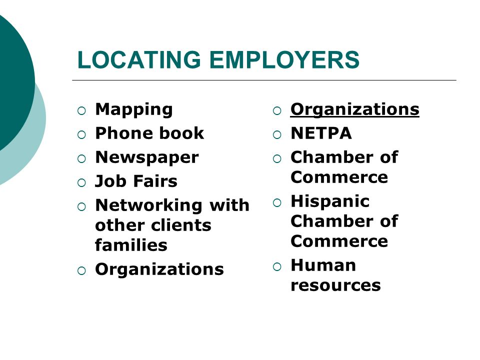 LOCATING EMPLOYERS Mapping Phone book Newspaper Job Fairs Networking with other clients families Organizations NETPA Chamber of Commerce Hispanic Cham
