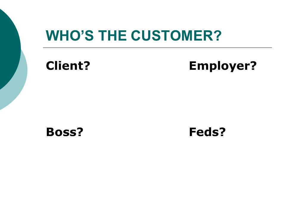 WHOS THE CUSTOMER? Client?Employer? Boss?Feds?
