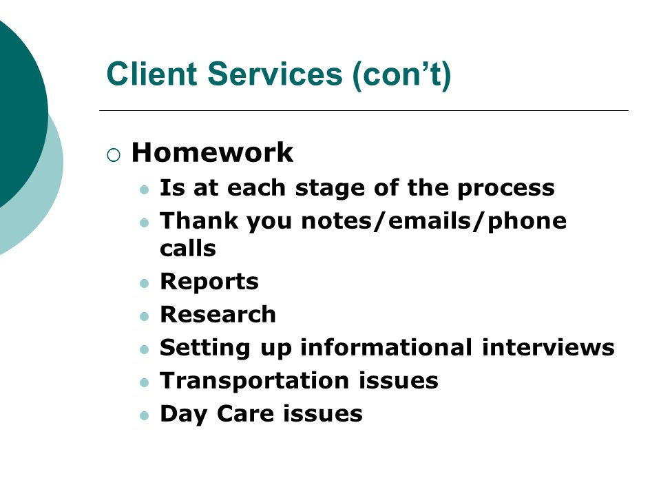 Client Services (cont) Homework Is at each stage of the process Thank you notes/emails/phone calls Reports Research Setting up informational interview
