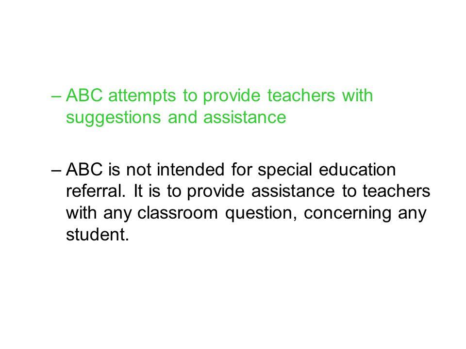 –ABC attempts to provide teachers with suggestions and assistance –ABC is not intended for special education referral.