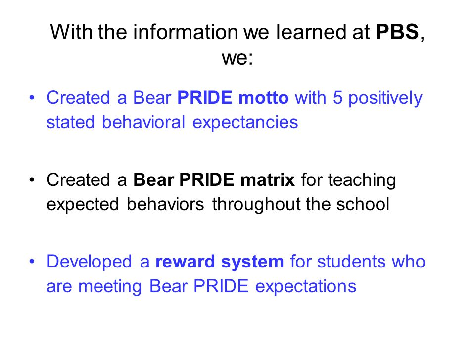 With the information we learned at PBS, we: Created a Bear PRIDE motto with 5 positively stated behavioral expectancies Created a Bear PRIDE matrix for teaching expected behaviors throughout the school Developed a reward system for students who are meeting Bear PRIDE expectations