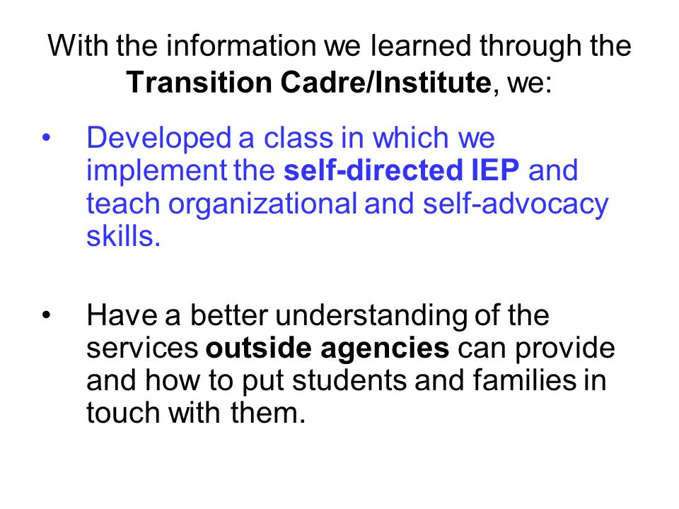 With the information we learned through the Transition Cadre/Institute, we: Developed a class in which we implement the self-directed IEP and teach organizational and self-advocacy skills.