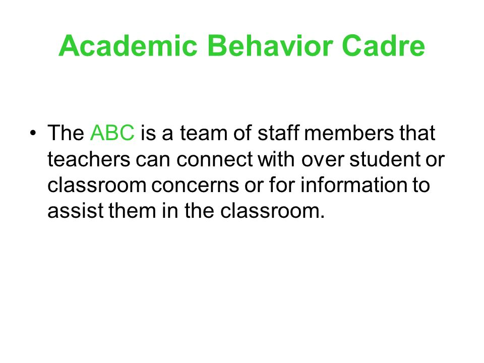 Academic Behavior Cadre The ABC is a team of staff members that teachers can connect with over student or classroom concerns or for information to assist them in the classroom.