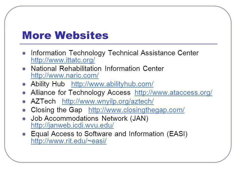 More Websites Information Technology Technical Assistance Center     National Rehabilitation Information Center     Ability Hub   Alliance for Technology Access   AZTech   Closing the Gap   Job Accommodations Network (JAN)     Equal Access to Software and Information (EASI)