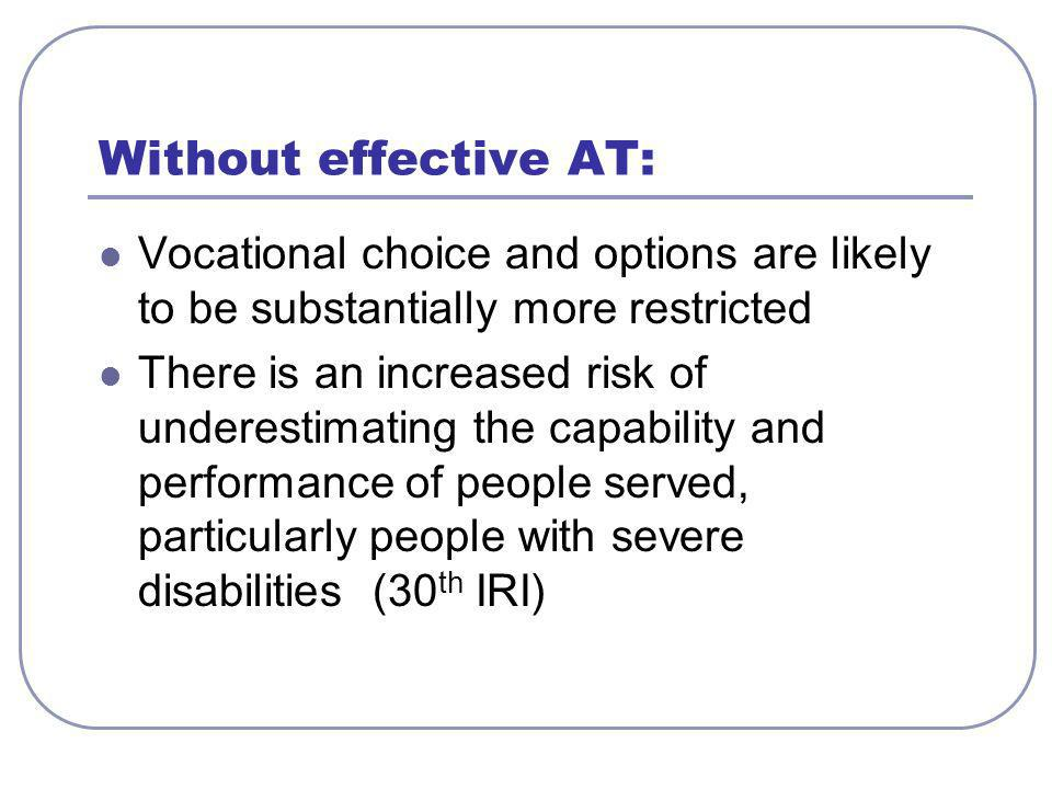 Without effective AT: Vocational choice and options are likely to be substantially more restricted There is an increased risk of underestimating the c