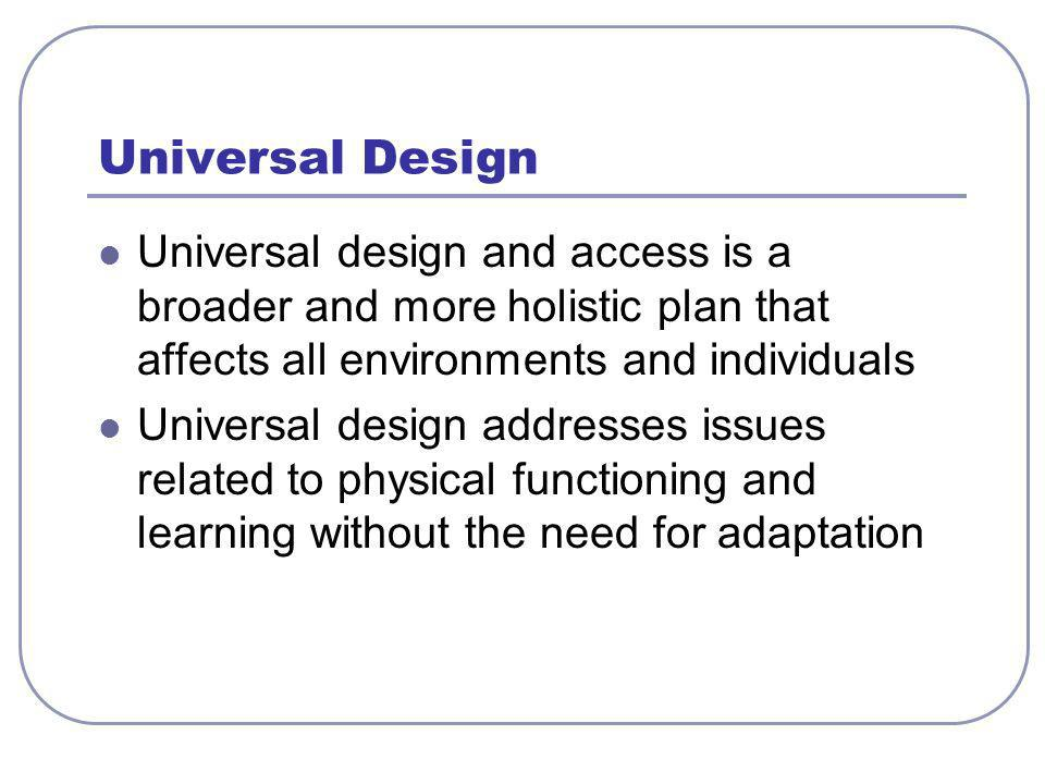 Universal Design Universal design and access is a broader and more holistic plan that affects all environments and individuals Universal design addresses issues related to physical functioning and learning without the need for adaptation