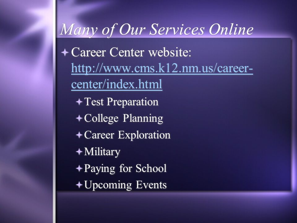Many of Our Services Online Career Center website: http://www.cms.k12.nm.us/career- center/index.html http://www.cms.k12.nm.us/career- center/index.html Test Preparation College Planning Career Exploration Military Paying for School Upcoming Events Career Center website: http://www.cms.k12.nm.us/career- center/index.html http://www.cms.k12.nm.us/career- center/index.html Test Preparation College Planning Career Exploration Military Paying for School Upcoming Events