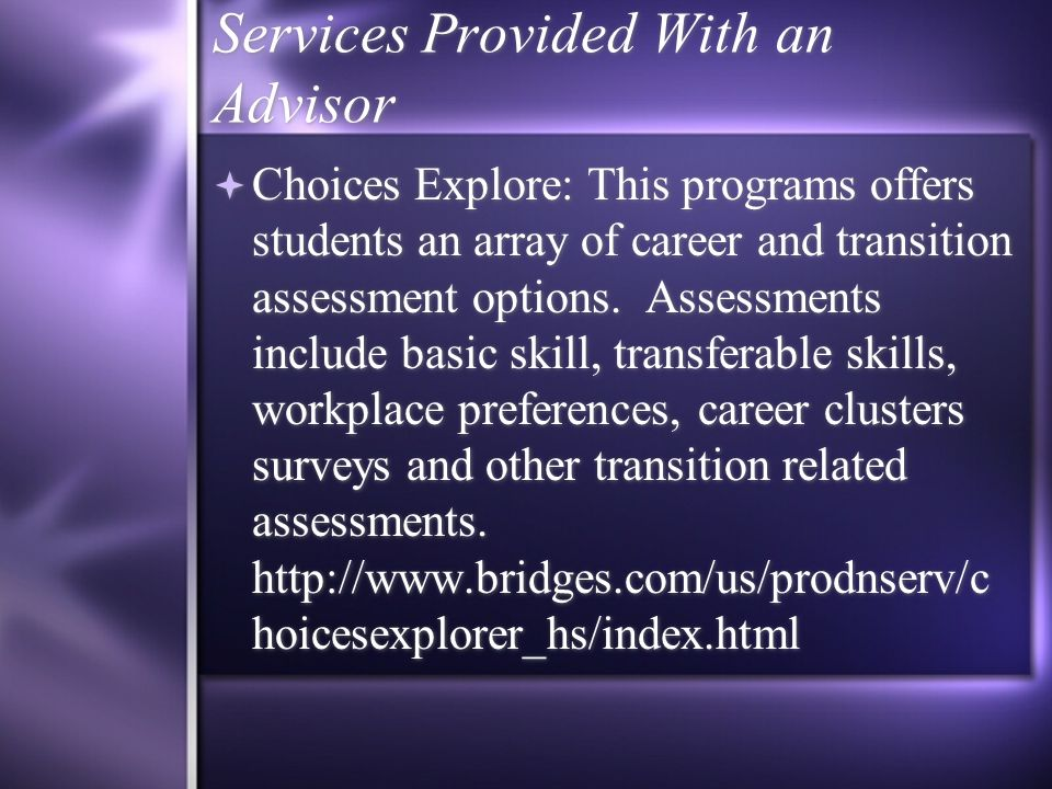 Services Provided With an Advisor Choices Explore: This programs offers students an array of career and transition assessment options.