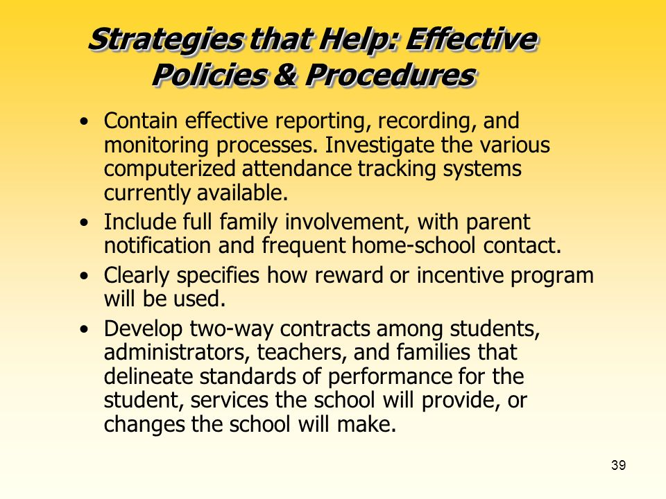 38 Strategies that Help: Effective Policies & Procedures Effective Policies: Are publicized and understood by all staff and students. Clearly distingu