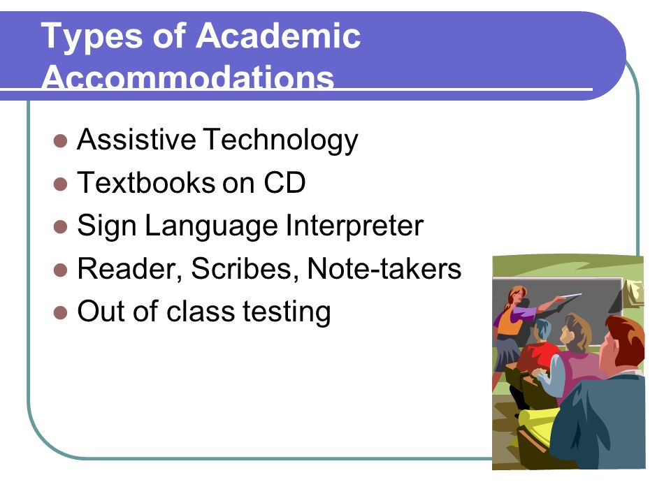 Types of Academic Accommodations Assistive Technology Textbooks on CD Sign Language Interpreter Reader, Scribes, Note-takers Out of class testing