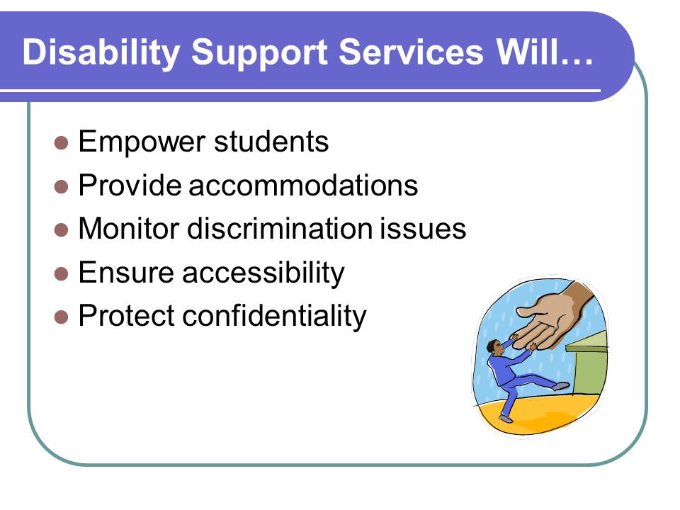 Disability Support Services Will… Empower students Provide accommodations Monitor discrimination issues Ensure accessibility Protect confidentiality