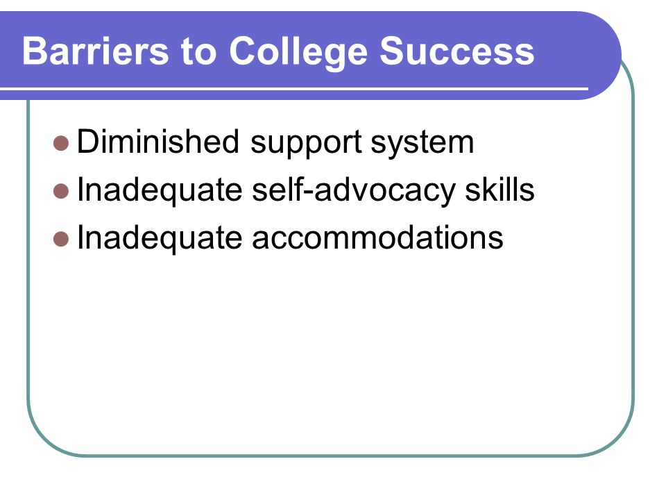 Barriers to College Success Diminished support system Inadequate self-advocacy skills Inadequate accommodations
