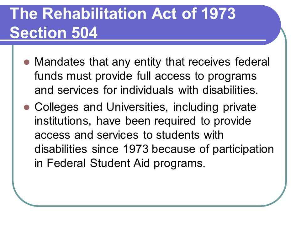 The Rehabilitation Act of 1973 Section 504 Mandates that any entity that receives federal funds must provide full access to programs and services for individuals with disabilities.