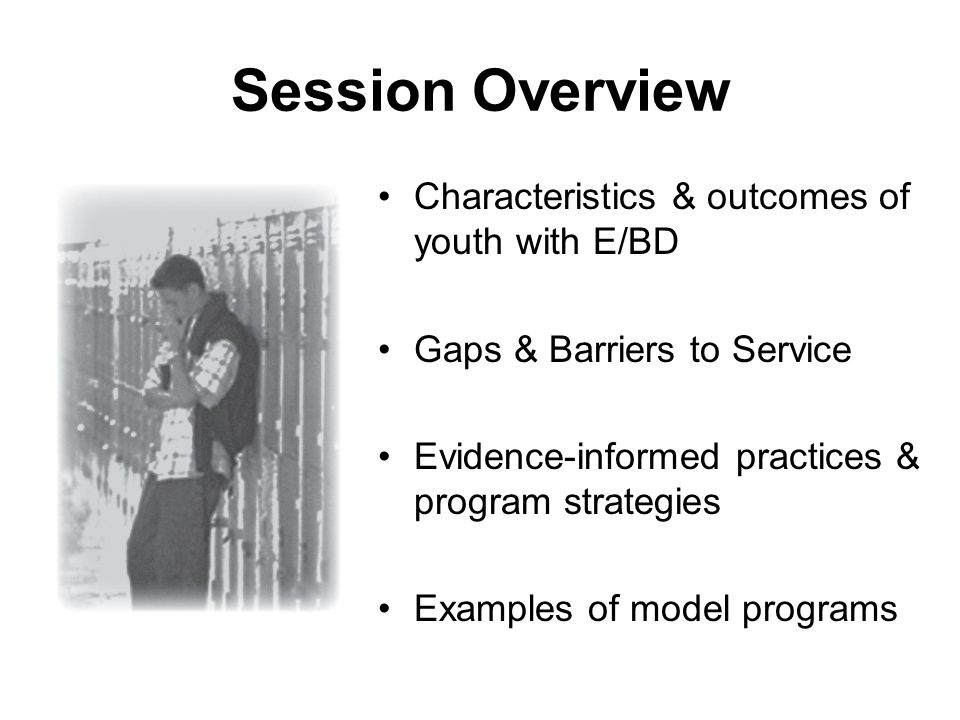 Session Overview Characteristics & outcomes of youth with E/BD Gaps & Barriers to Service Evidence-informed practices & program strategies Examples of model programs