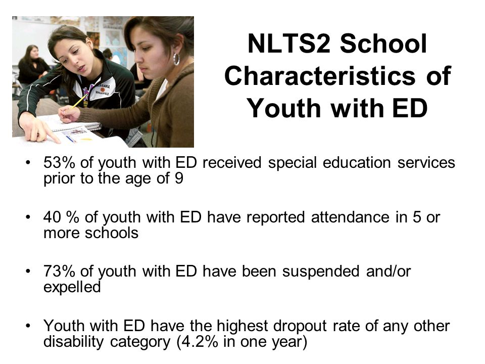 NLTS2 School Characteristics of Youth with ED 53% of youth with ED received special education services prior to the age of 9 40 % of youth with ED have reported attendance in 5 or more schools 73% of youth with ED have been suspended and/or expelled Youth with ED have the highest dropout rate of any other disability category (4.2% in one year)