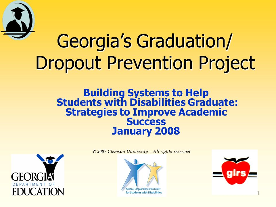 1 © 2007 Clemson University – All rights reserved Georgias Graduation/ Dropout Prevention Project Building Systems to Help Students with Disabilities Graduate: Strategies to Improve Academic Success January 2008