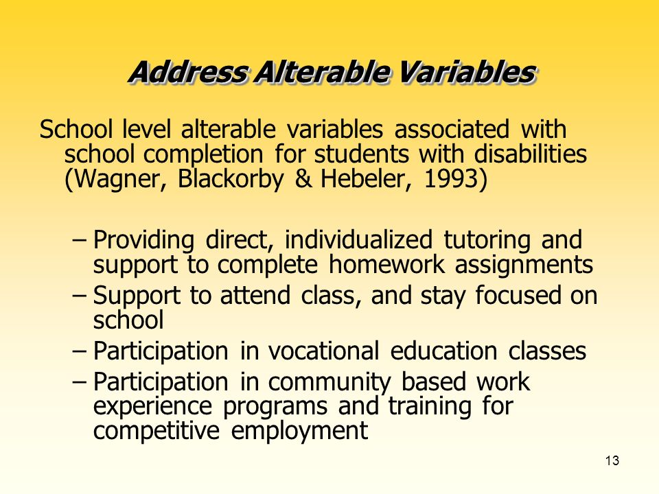 13 Address Alterable Variables School level alterable variables associated with school completion for students with disabilities (Wagner, Blackorby & Hebeler, 1993) –Providing direct, individualized tutoring and support to complete homework assignments –Support to attend class, and stay focused on school –Participation in vocational education classes –Participation in community based work experience programs and training for competitive employment