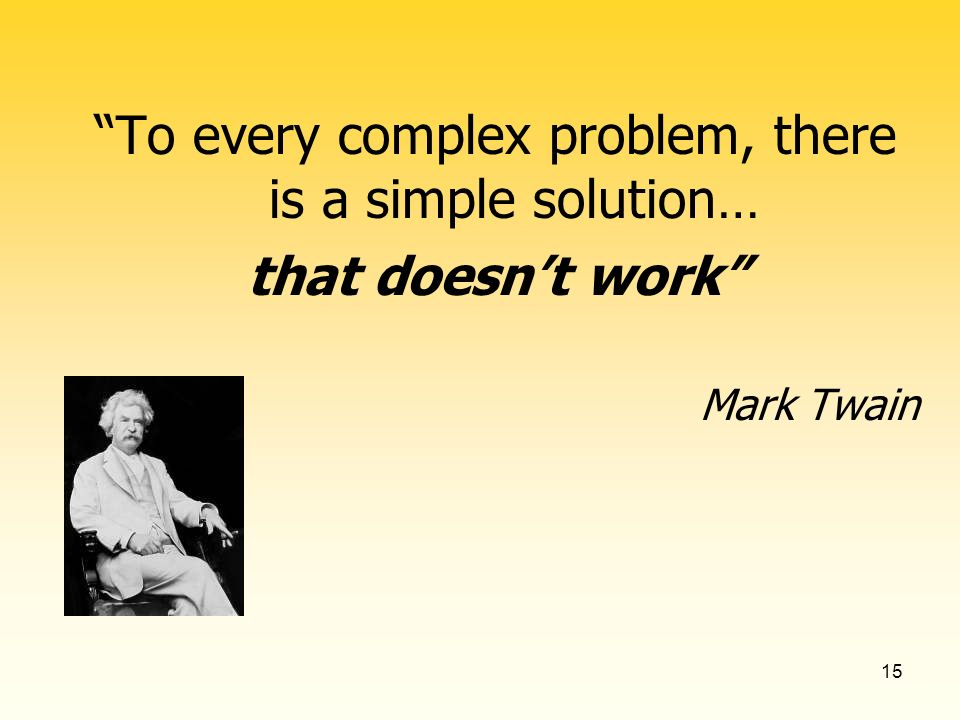 15 To every complex problem, there is a simple solution… that doesnt work Mark Twain