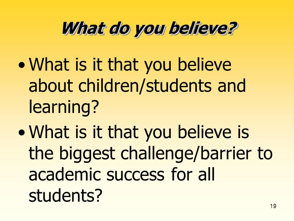 19 What do you believe. What is it that you believe about children/students and learning.