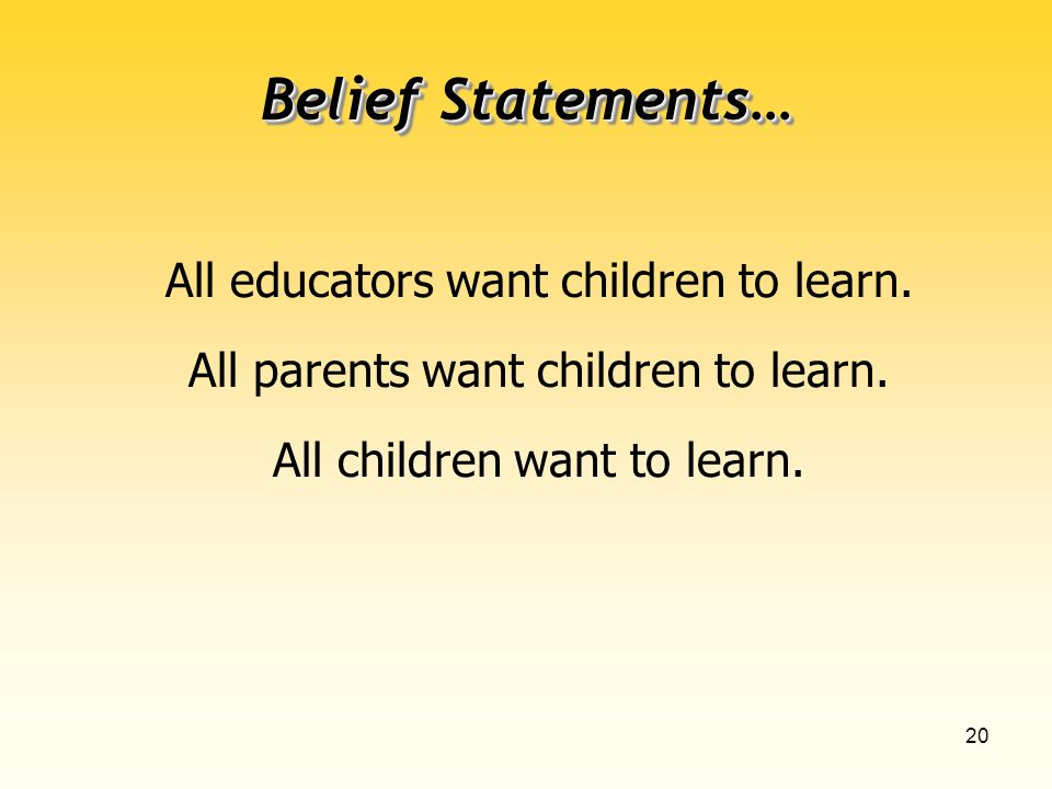 20 All educators want children to learn. All parents want children to learn.