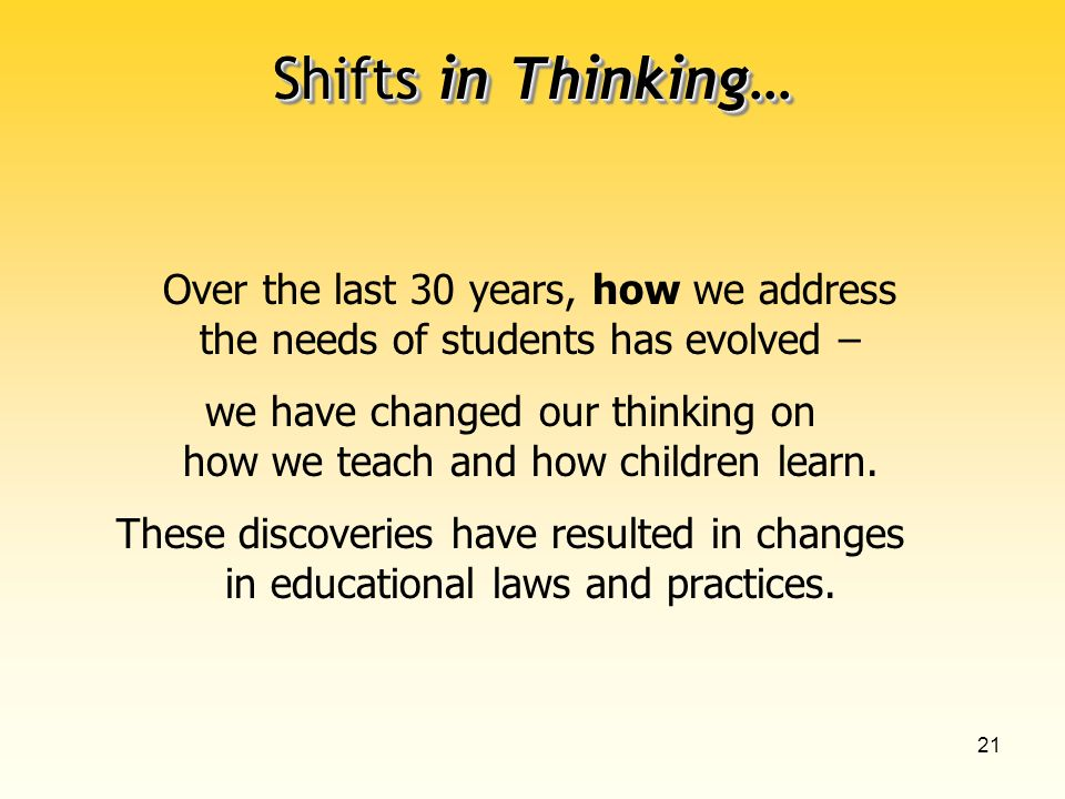 21 Shifts in Thinking… Over the last 30 years, how we address the needs of students has evolved – we have changed our thinking on how we teach and how children learn.