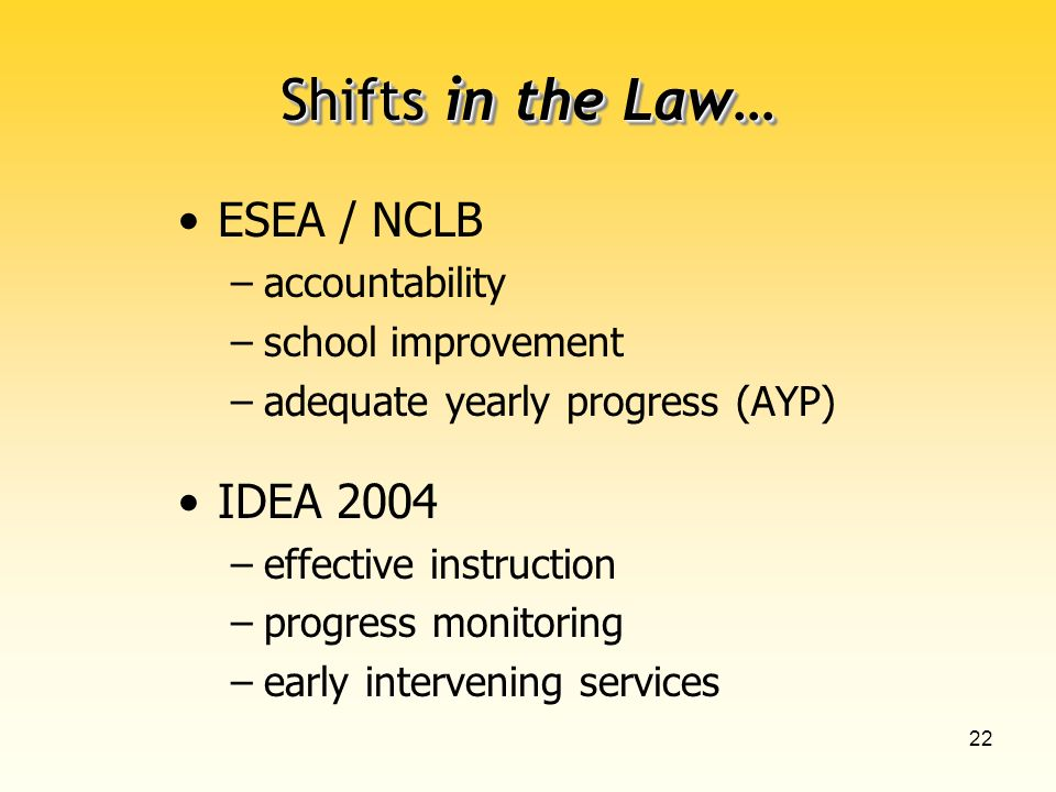 22 Shifts in the Law… ESEA / NCLB –accountability –school improvement –adequate yearly progress (AYP) IDEA 2004 –effective instruction –progress monitoring –early intervening services