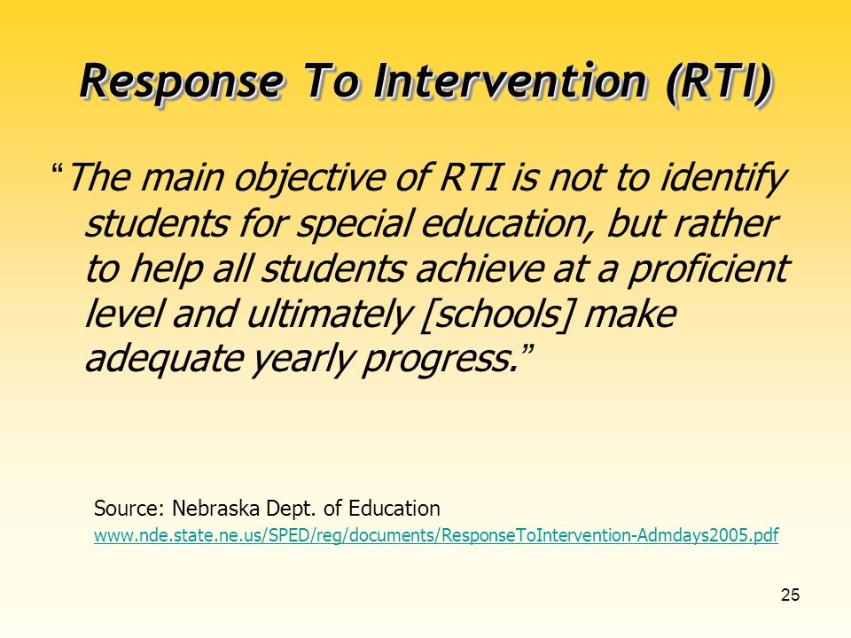 25 Response To Intervention (RTI) The main objective of RTI is not to identify students for special education, but rather to help all students achieve at a proficient level and ultimately [schools] make adequate yearly progress.
