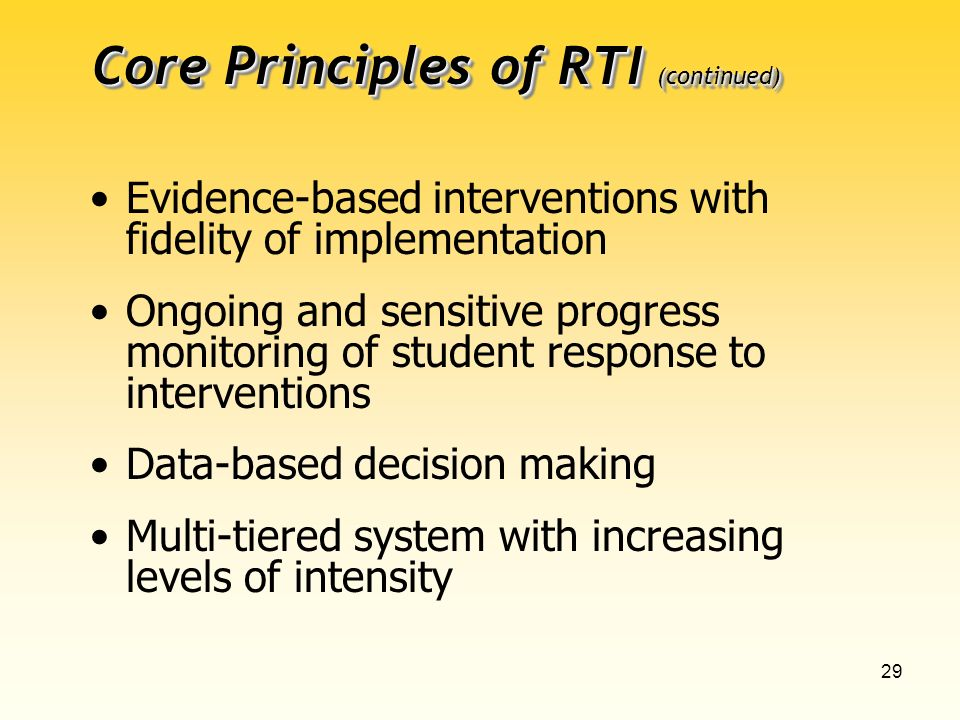29 Core Principles of RTI (continued) Evidence-based interventions with fidelity of implementation Ongoing and sensitive progress monitoring of student response to interventions Data-based decision making Multi-tiered system with increasing levels of intensity