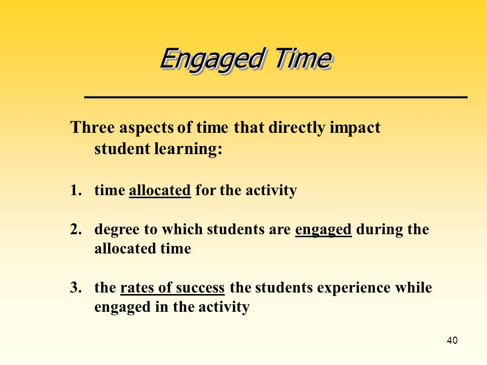 40 Engaged Time Three aspects of time that directly impact student learning: 1.time allocated for the activity 2.degree to which students are engaged during the allocated time 3.the rates of success the students experience while engaged in the activity