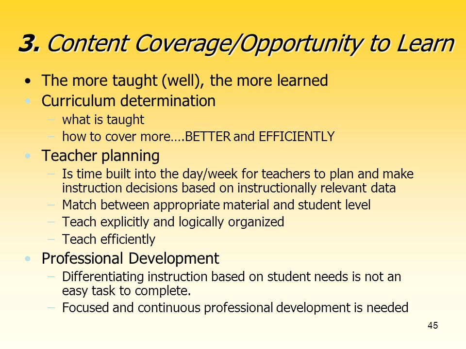 45 The more taught (well), the more learned Curriculum determination –what is taught –how to cover more….BETTER and EFFICIENTLY Teacher planning –Is time built into the day/week for teachers to plan and make instruction decisions based on instructionally relevant data –Match between appropriate material and student level –Teach explicitly and logically organized –Teach efficiently Professional Development –Differentiating instruction based on student needs is not an easy task to complete.