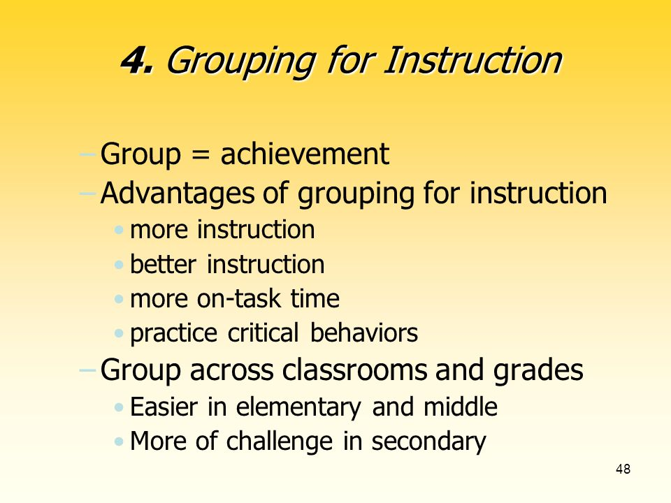 48 –Group = achievement –Advantages of grouping for instruction more instruction better instruction more on-task time practice critical behaviors –Group across classrooms and grades Easier in elementary and middle More of challenge in secondary 4.