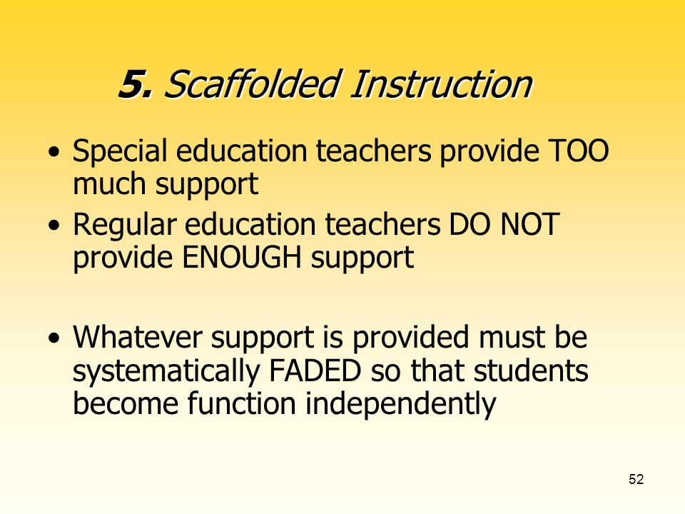 52 Special education teachers provide TOO much support Regular education teachers DO NOT provide ENOUGH support Whatever support is provided must be systematically FADED so that students become function independently 5.