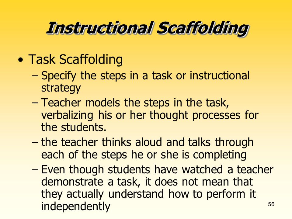 56 Instructional Scaffolding Task Scaffolding –Specify the steps in a task or instructional strategy –Teacher models the steps in the task, verbalizing his or her thought processes for the students.