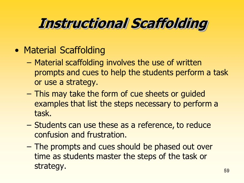 59 Instructional Scaffolding Material Scaffolding –Material scaffolding involves the use of written prompts and cues to help the students perform a task or use a strategy.