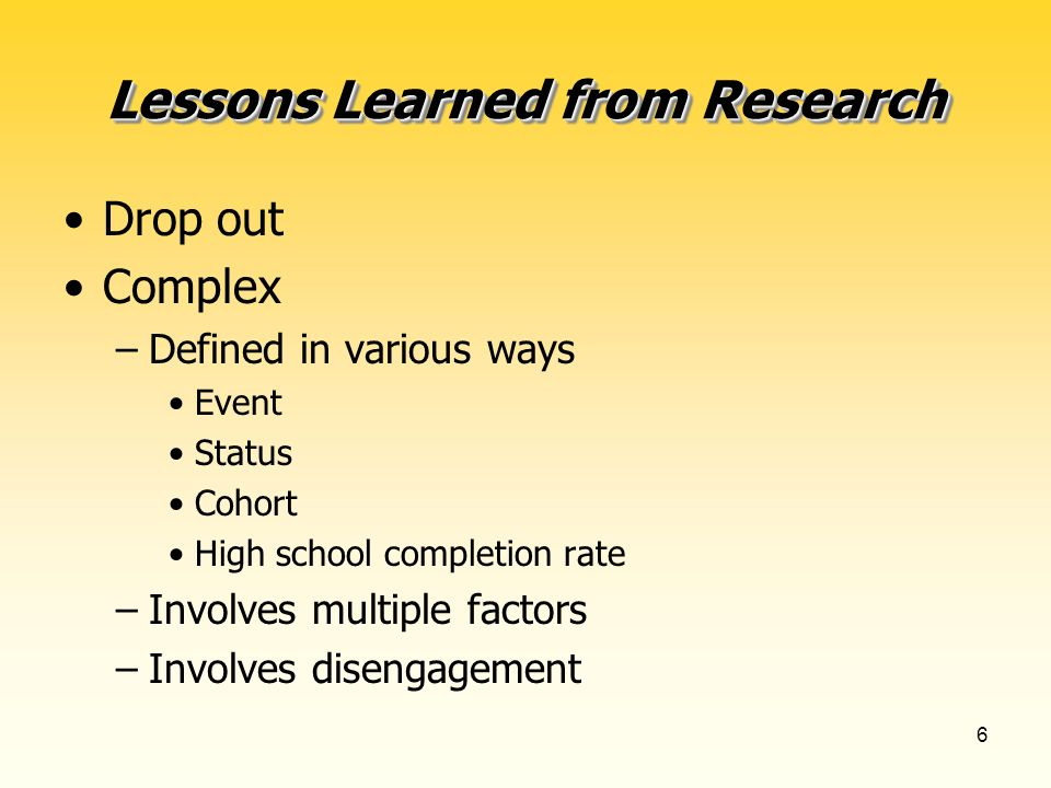 6 Lessons Learned from Research Drop out Complex –Defined in various ways Event Status Cohort High school completion rate –Involves multiple factors –Involves disengagement