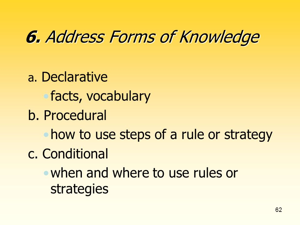 62 a. Declarative facts, vocabulary b. Procedural how to use steps of a rule or strategy c.