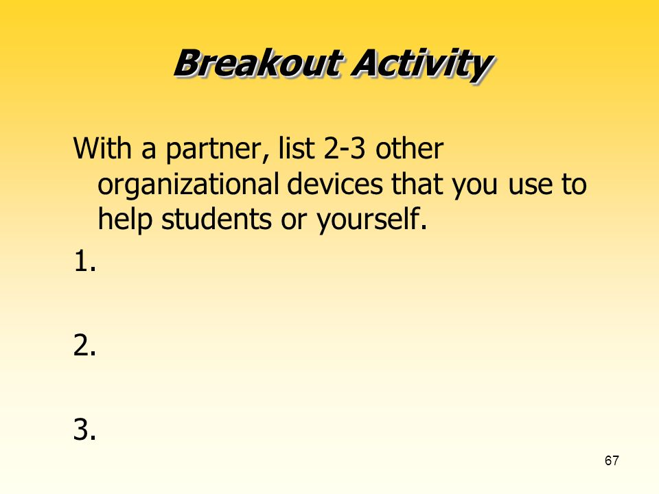 67 Breakout Activity With a partner, list 2-3 other organizational devices that you use to help students or yourself.