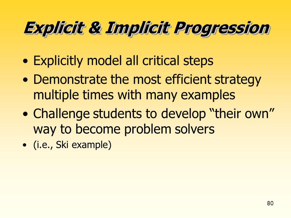 80 Explicit & Implicit Progression Explicitly model all critical steps Demonstrate the most efficient strategy multiple times with many examples Challenge students to develop their own way to become problem solvers (i.e., Ski example)