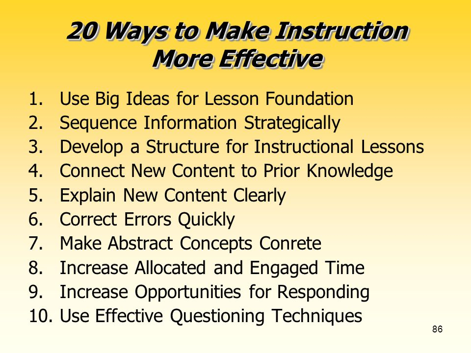 86 20 Ways to Make Instruction More Effective 1.Use Big Ideas for Lesson Foundation 2.Sequence Information Strategically 3.Develop a Structure for Instructional Lessons 4.Connect New Content to Prior Knowledge 5.Explain New Content Clearly 6.Correct Errors Quickly 7.Make Abstract Concepts Conrete 8.Increase Allocated and Engaged Time 9.Increase Opportunities for Responding 10.Use Effective Questioning Techniques