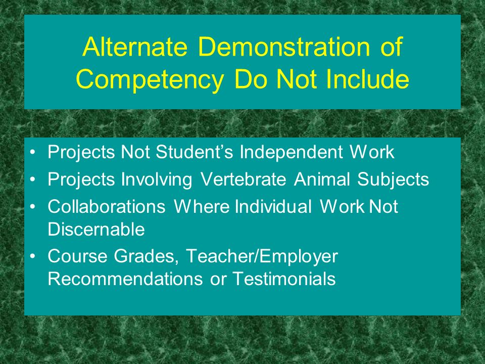 Alternate Demonstration of Competency Do Not Include Projects Not Students Independent Work Projects Involving Vertebrate Animal Subjects Collaborations Where Individual Work Not Discernable Course Grades, Teacher/Employer Recommendations or Testimonials