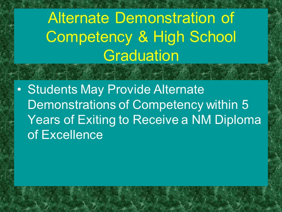 Alternate Demonstration of Competency & High School Graduation Students May Provide Alternate Demonstrations of Competency within 5 Years of Exiting to Receive a NM Diploma of Excellence