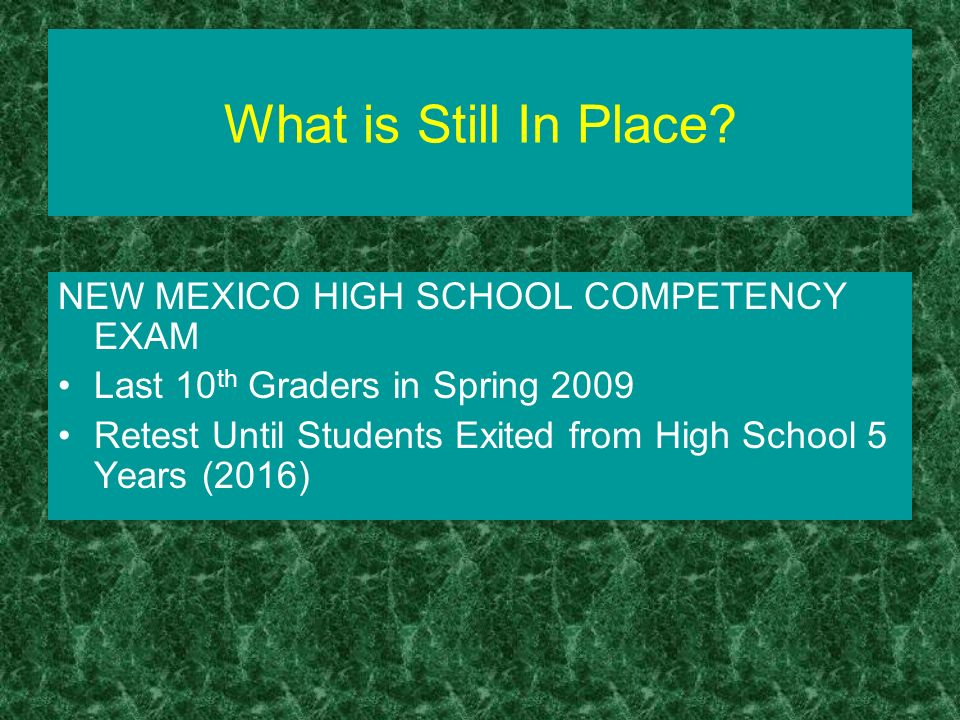 What is Still In Place? NEW MEXICO HIGH SCHOOL COMPETENCY EXAM Last 10 th Graders in Spring 2009 Retest Until Students Exited from High School 5 Years