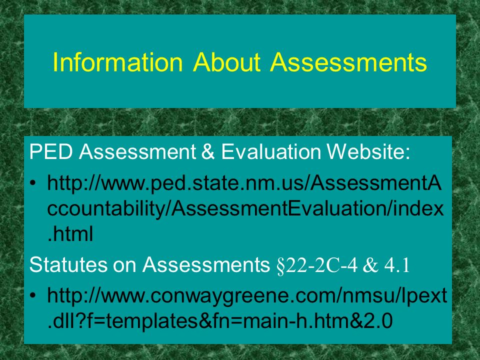 Information About Assessments PED Assessment & Evaluation Website: http://www.ped.state.nm.us/AssessmentA ccountability/AssessmentEvaluation/index.htm