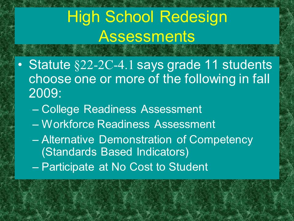 High School Redesign Assessments Statute §22-2C-4.1 says grade 11 students choose one or more of the following in fall 2009: –College Readiness Assessment –Workforce Readiness Assessment –Alternative Demonstration of Competency (Standards Based Indicators) –Participate at No Cost to Student