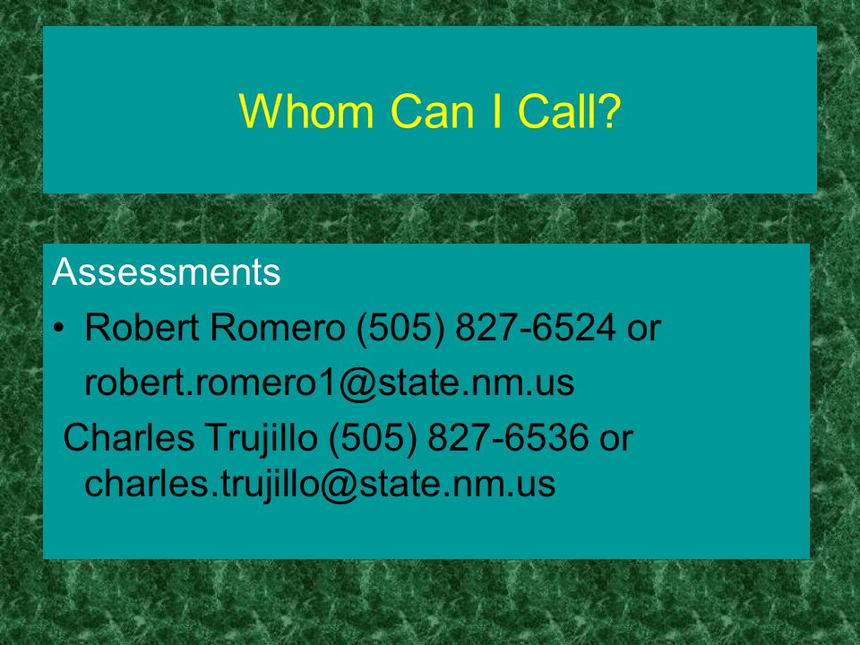 Whom Can I Call? Assessments Robert Romero (505) 827-6524 or robert.romero1@state.nm.us Charles Trujillo (505) 827-6536 or charles.trujillo@state.nm.u