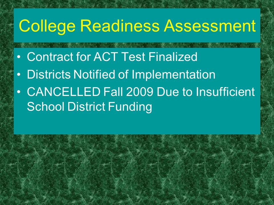 College Readiness Assessment Contract for ACT Test Finalized Districts Notified of Implementation CANCELLED Fall 2009 Due to Insufficient School Distr