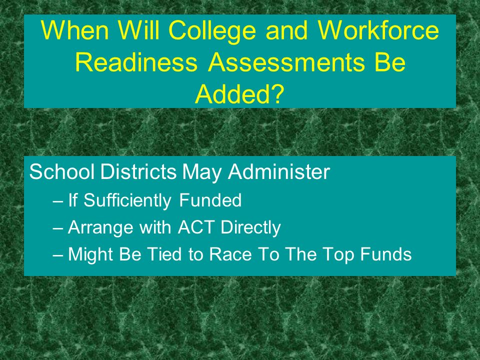 When Will College and Workforce Readiness Assessments Be Added? School Districts May Administer –If Sufficiently Funded –Arrange with ACT Directly –Mi